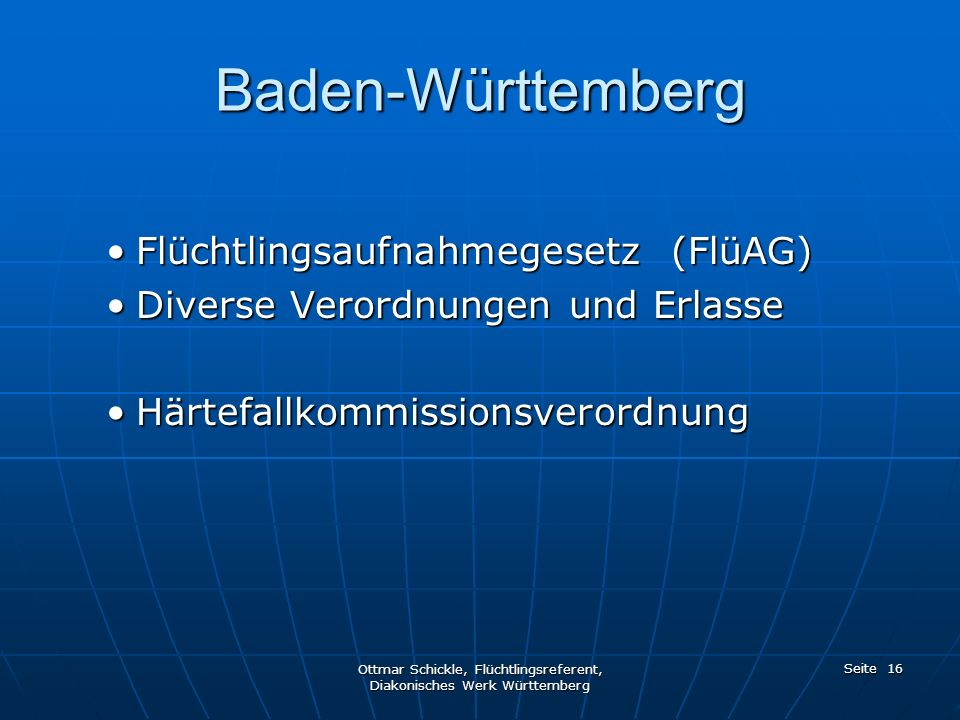 Bundeseinheitliche Regelungen AsylgesetzAsylgesetz AufenthaltsgesetzAufenthaltsgesetz AsylbewerberleistungsgesetzAsylbewerberleistungsgesetz BeschäftigungsverordnungBeschäftigungsverordnung IntegrationsverordnungIntegrationsverordnung Ottmar Schickle, Flüchtlingsreferent, Diakonisches Werk Württemberg Seite 15