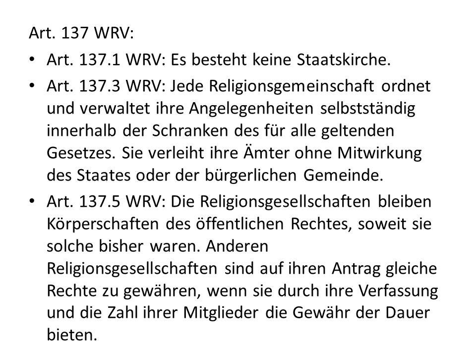 Art. 137 WRV: Art. 137.1 WRV: Es besteht keine Staatskirche. Art. 137.3 WRV: Jede Religionsgemeinschaft ordnet und verwaltet ihre Angelegenheiten selb
