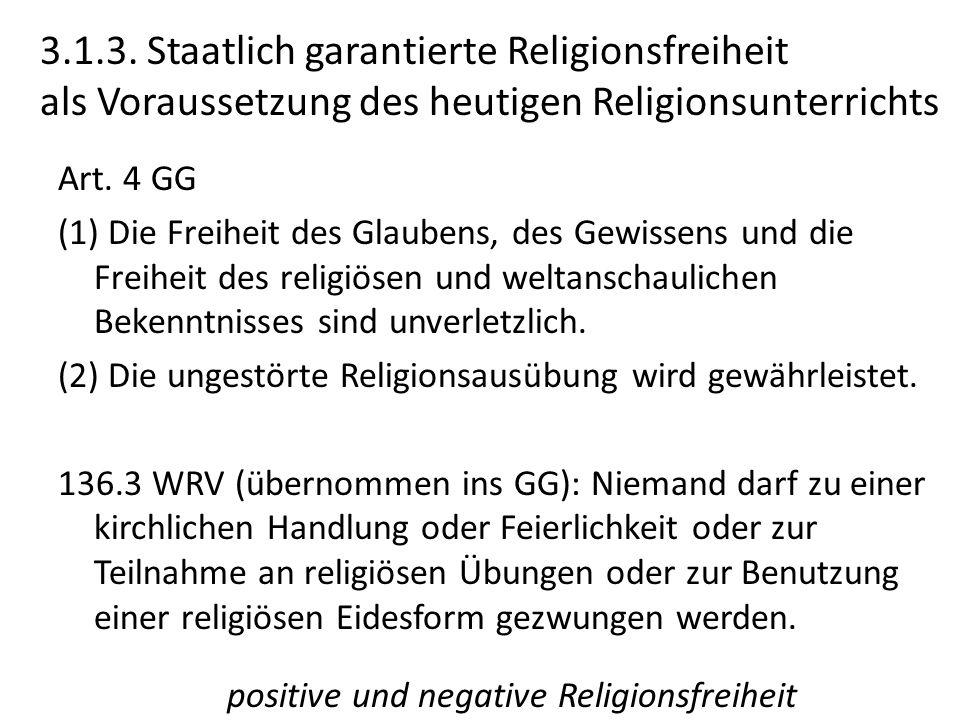 3.1.3. Staatlich garantierte Religionsfreiheit als Voraussetzung des heutigen Religionsunterrichts Art. 4 GG (1) Die Freiheit des Glaubens, des Gewiss