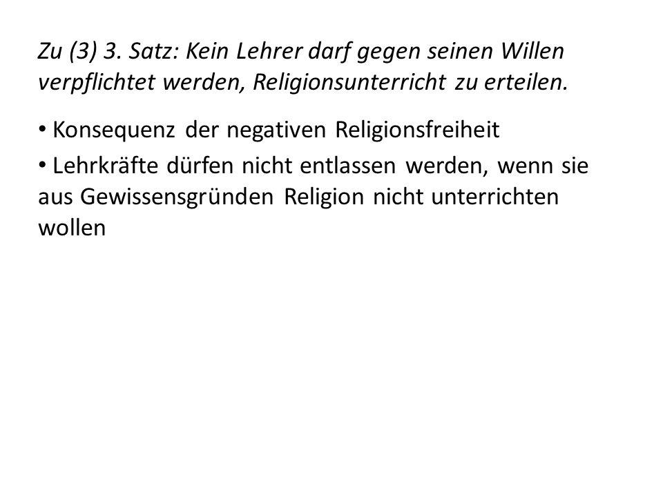 Zu (3) 3. Satz: Kein Lehrer darf gegen seinen Willen verpflichtet werden, Religionsunterricht zu erteilen. Konsequenz der negativen Religionsfreiheit