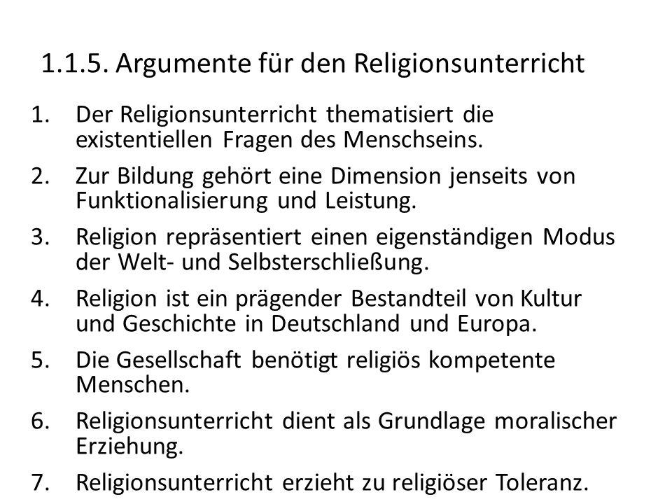 1.1.5. Argumente für den Religionsunterricht 1.Der Religionsunterricht thematisiert die existentiellen Fragen des Menschseins. 2.Zur Bildung gehört ei