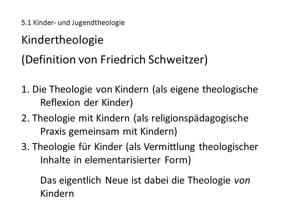 5.1 Kinder- und Jugendtheologie Kindertheologie (Definition von Friedrich Schweitzer) 1. Die Theologie von Kindern (als eigene theologische Reflexion