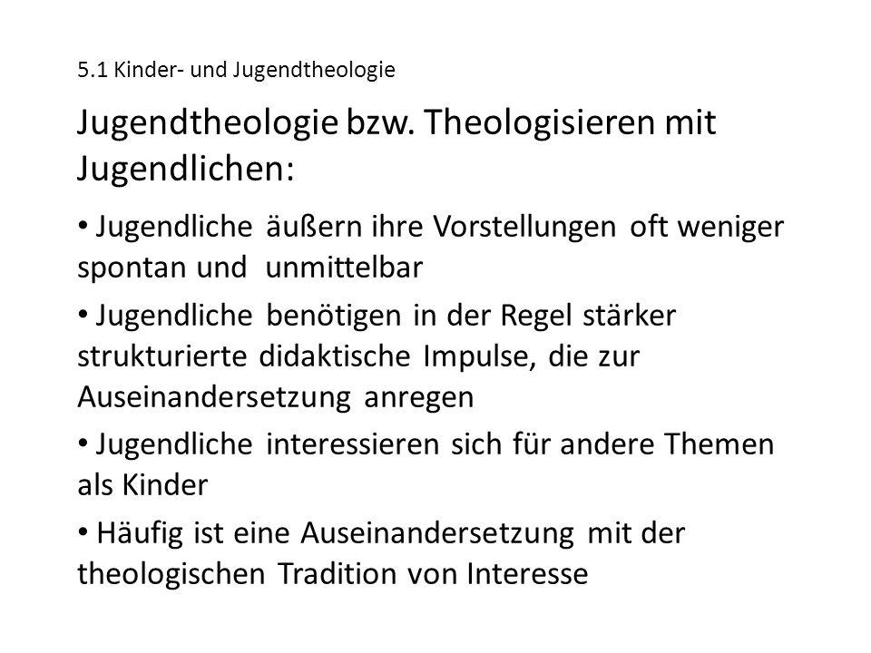5.1 Kinder- und Jugendtheologie Jugendtheologie bzw. Theologisieren mit Jugendlichen: Jugendliche äußern ihre Vorstellungen oft weniger spontan und un