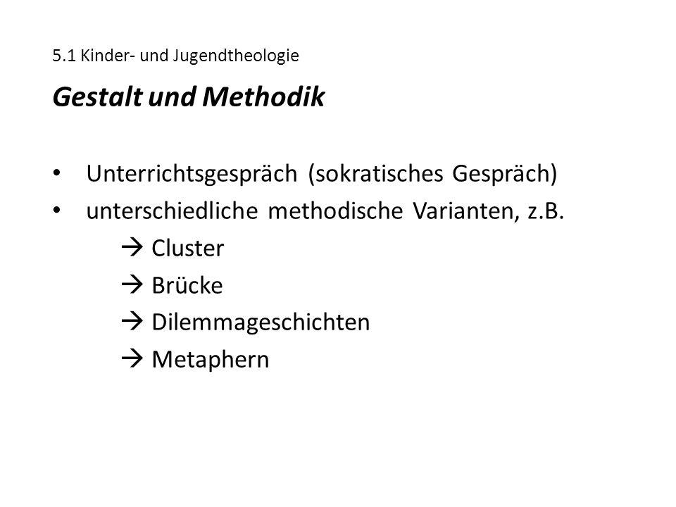 5.1 Kinder- und Jugendtheologie Gestalt und Methodik Unterrichtsgespräch (sokratisches Gespräch) unterschiedliche methodische Varianten, z.B.  Cluste