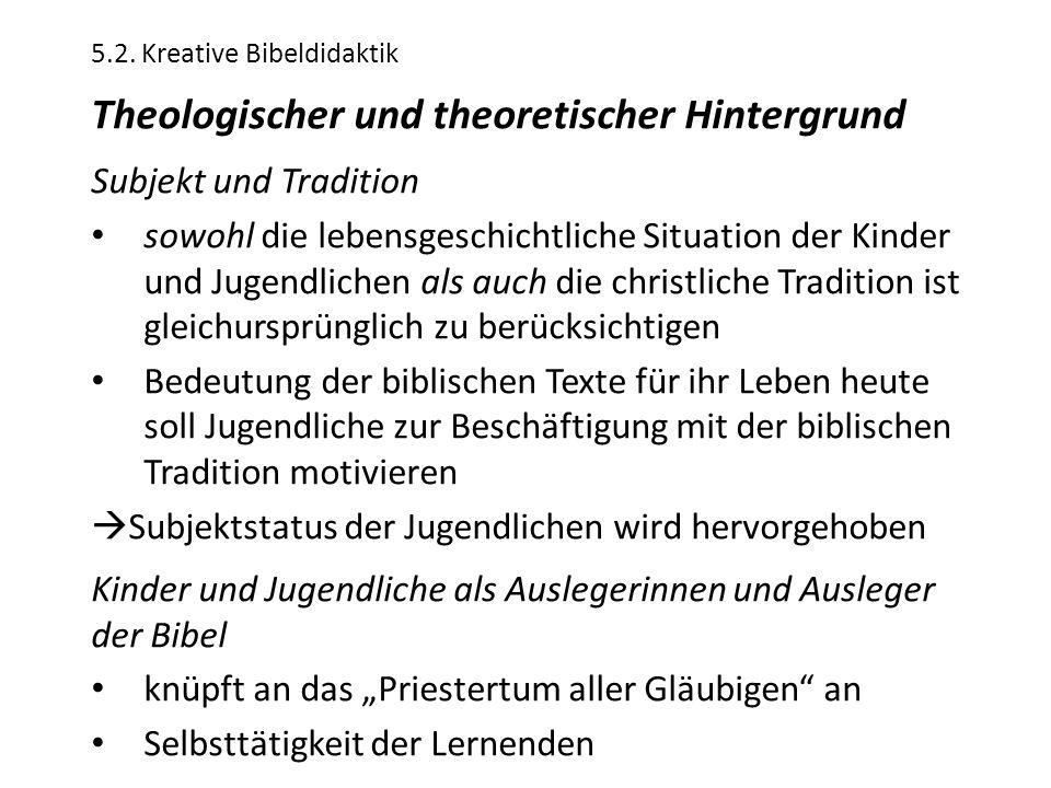 5.2. Kreative Bibeldidaktik Theologischer und theoretischer Hintergrund Subjekt und Tradition sowohl die lebensgeschichtliche Situation der Kinder und