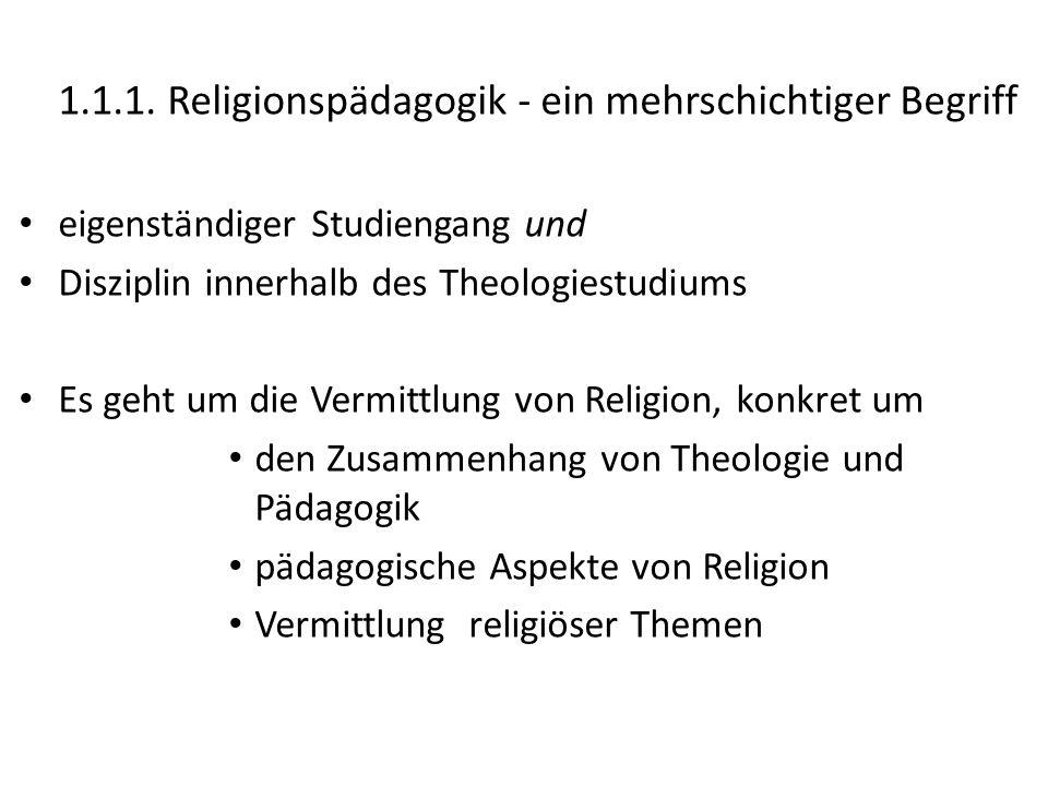 1.1.1. Religionspädagogik - ein mehrschichtiger Begriff eigenständiger Studiengang und Disziplin innerhalb des Theologiestudiums Es geht um die Vermit