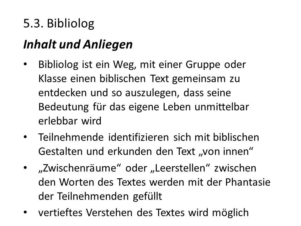 5.3. Bibliolog Inhalt und Anliegen Bibliolog ist ein Weg, mit einer Gruppe oder Klasse einen biblischen Text gemeinsam zu entdecken und so auszulegen,