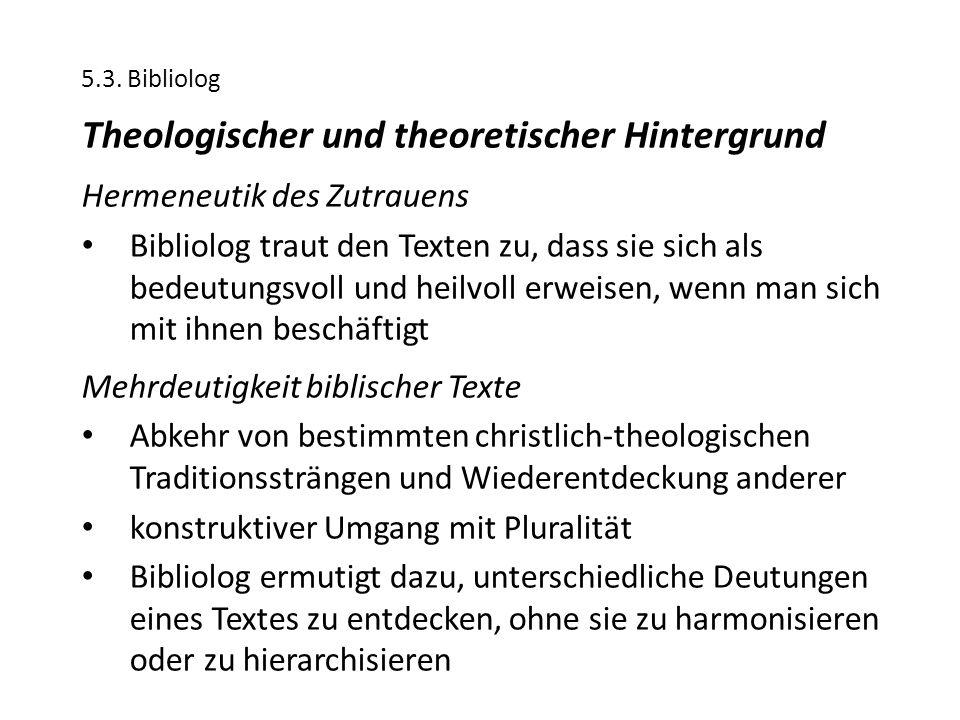 5.3. Bibliolog Theologischer und theoretischer Hintergrund Hermeneutik des Zutrauens Bibliolog traut den Texten zu, dass sie sich als bedeutungsvoll u