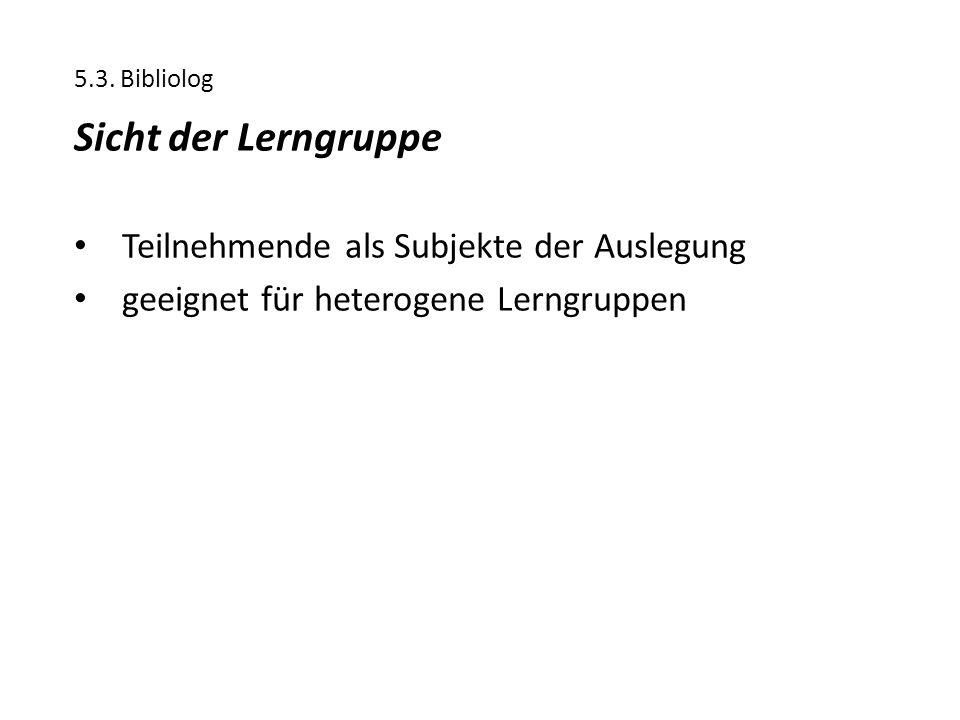 5.3. Bibliolog Sicht der Lerngruppe Teilnehmende als Subjekte der Auslegung geeignet für heterogene Lerngruppen