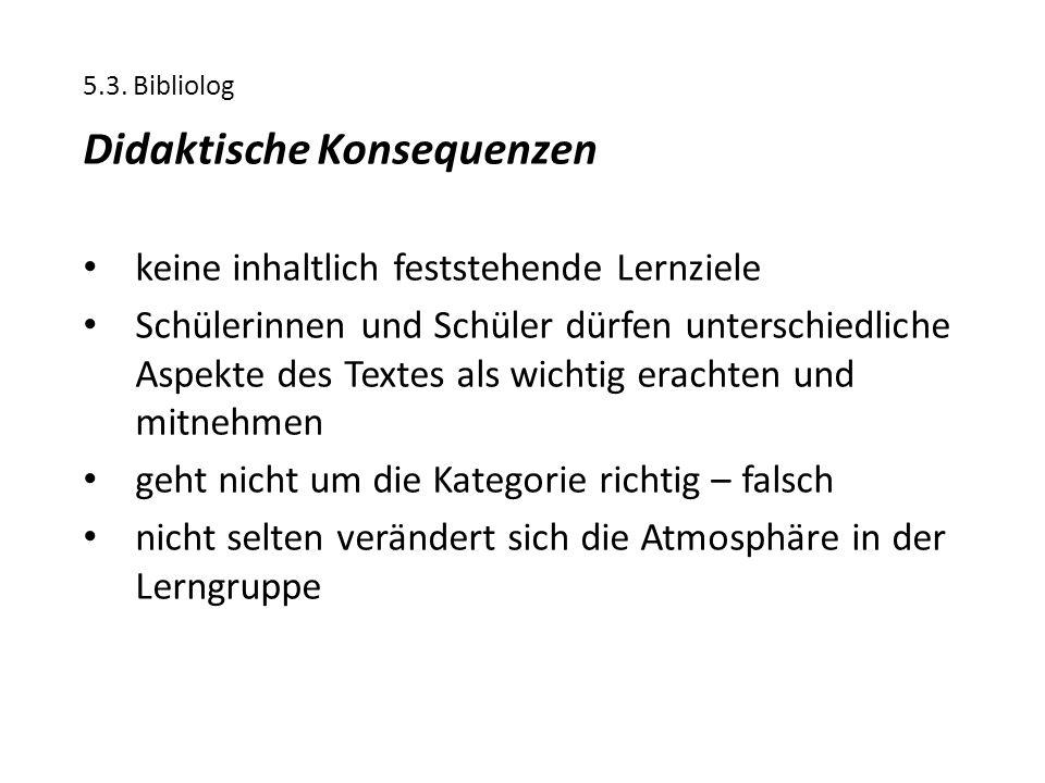 5.3. Bibliolog Didaktische Konsequenzen keine inhaltlich feststehende Lernziele Schülerinnen und Schüler dürfen unterschiedliche Aspekte des Textes al