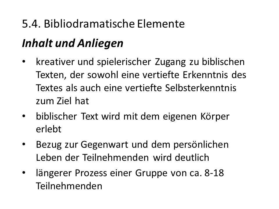 5.4. Bibliodramatische Elemente Inhalt und Anliegen kreativer und spielerischer Zugang zu biblischen Texten, der sowohl eine vertiefte Erkenntnis des
