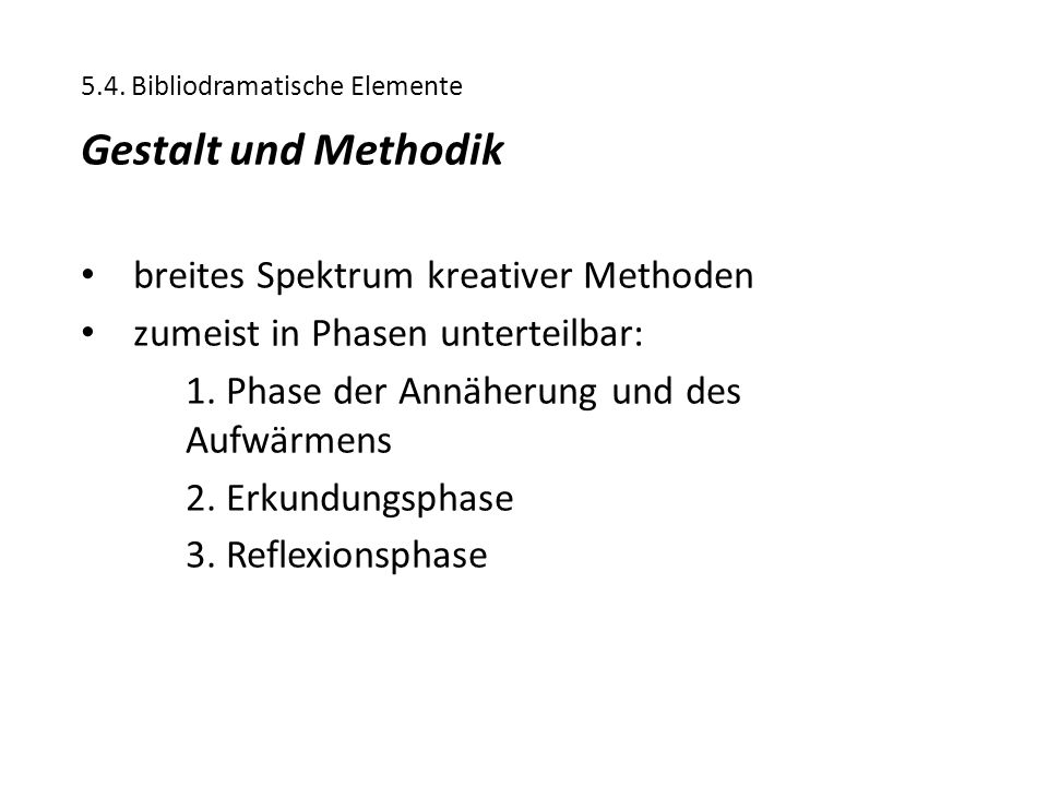 5.4. Bibliodramatische Elemente Gestalt und Methodik breites Spektrum kreativer Methoden zumeist in Phasen unterteilbar: 1. Phase der Annäherung und d