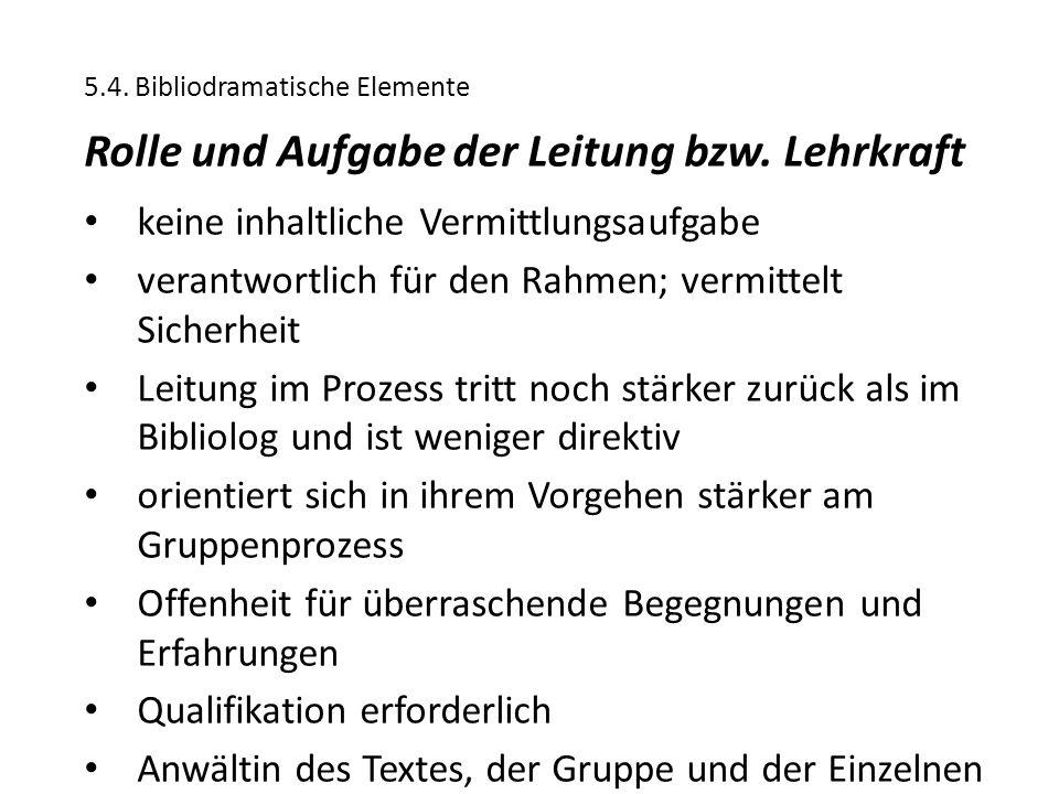 5.4. Bibliodramatische Elemente Rolle und Aufgabe der Leitung bzw. Lehrkraft keine inhaltliche Vermittlungsaufgabe verantwortlich für den Rahmen; verm
