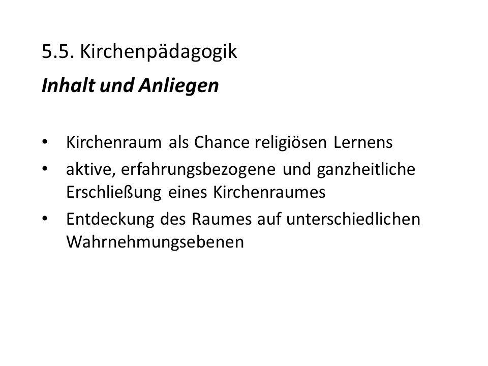 5.5. Kirchenpädagogik Inhalt und Anliegen Kirchenraum als Chance religiösen Lernens aktive, erfahrungsbezogene und ganzheitliche Erschließung eines Ki
