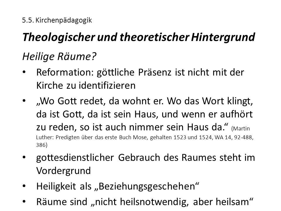 5.5. Kirchenpädagogik Theologischer und theoretischer Hintergrund Heilige Räume? Reformation: göttliche Präsenz ist nicht mit der Kirche zu identifizi