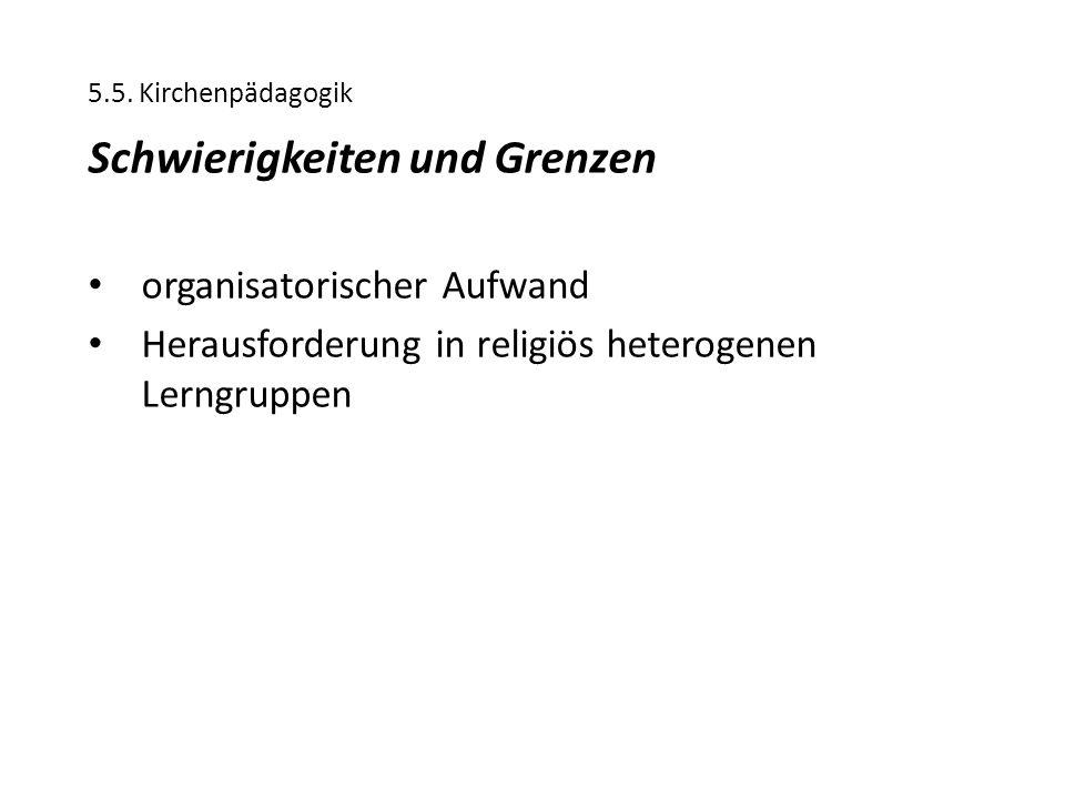 5.5. Kirchenpädagogik Schwierigkeiten und Grenzen organisatorischer Aufwand Herausforderung in religiös heterogenen Lerngruppen