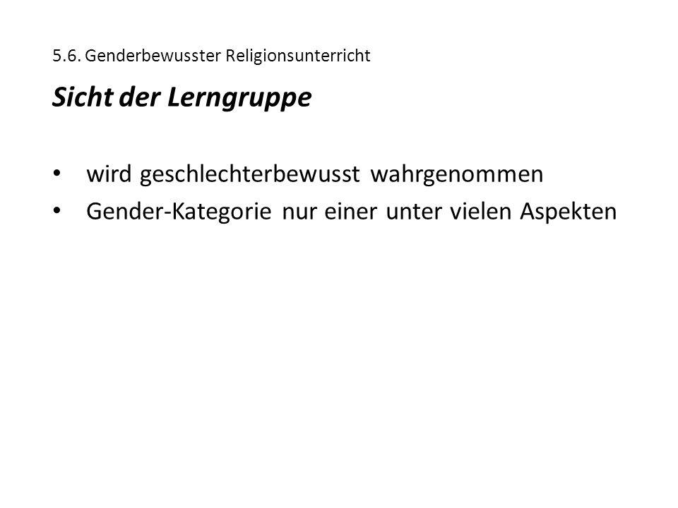 5.6. Genderbewusster Religionsunterricht Sicht der Lerngruppe wird geschlechterbewusst wahrgenommen Gender-Kategorie nur einer unter vielen Aspekten