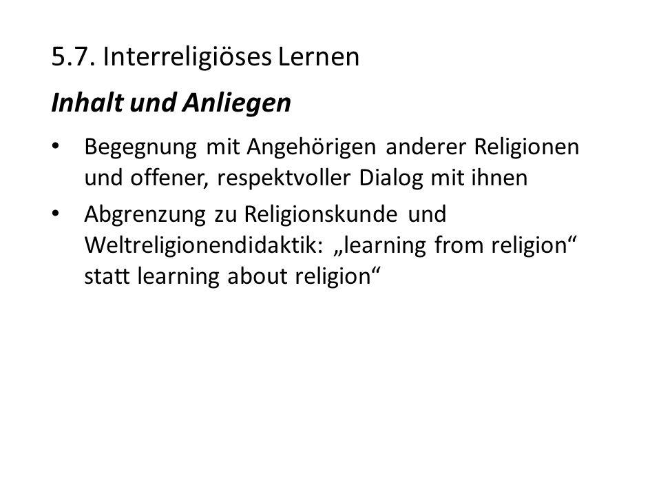 5.7. Interreligiöses Lernen Inhalt und Anliegen Begegnung mit Angehörigen anderer Religionen und offener, respektvoller Dialog mit ihnen Abgrenzung zu