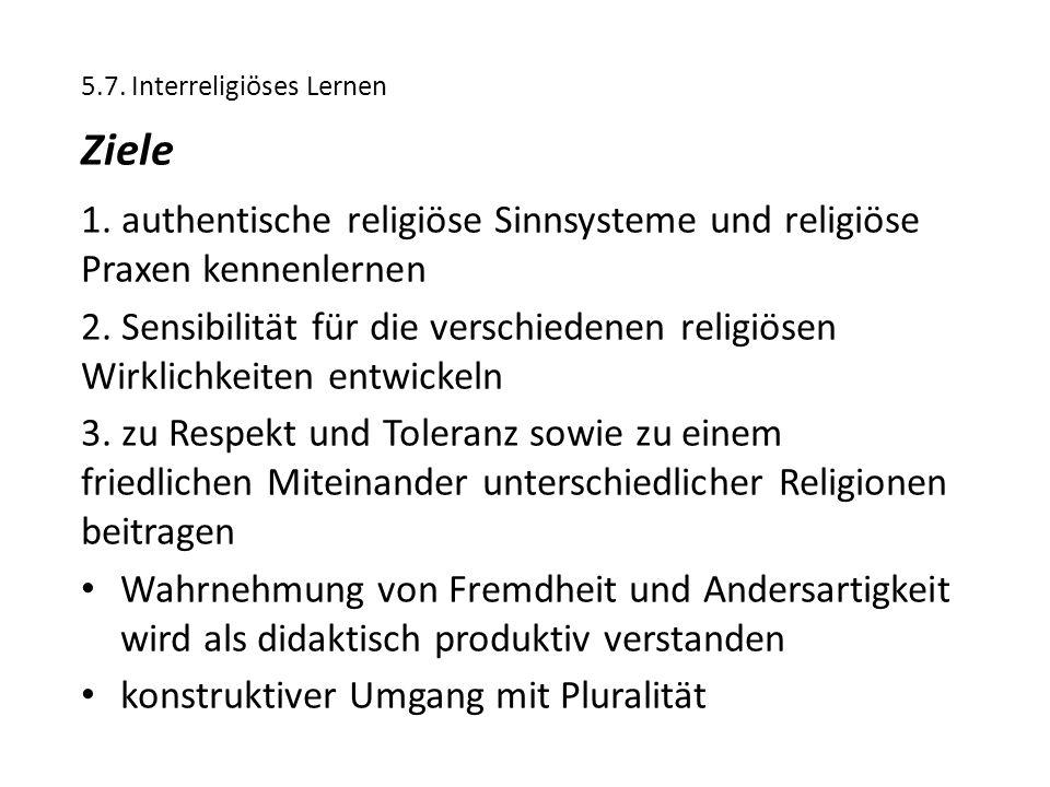 5.7. Interreligiöses Lernen Ziele 1. authentische religiöse Sinnsysteme und religiöse Praxen kennenlernen 2. Sensibilität für die verschiedenen religi