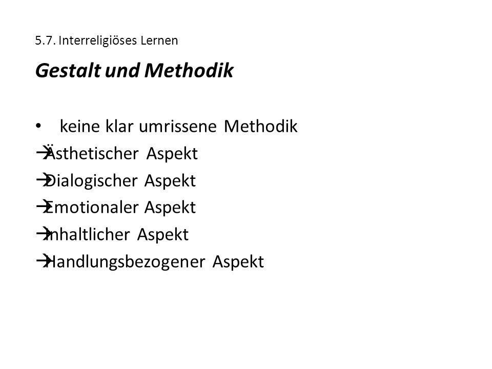 5.7. Interreligiöses Lernen Gestalt und Methodik keine klar umrissene Methodik  Ästhetischer Aspekt  Dialogischer Aspekt  Emotionaler Aspekt  Inha