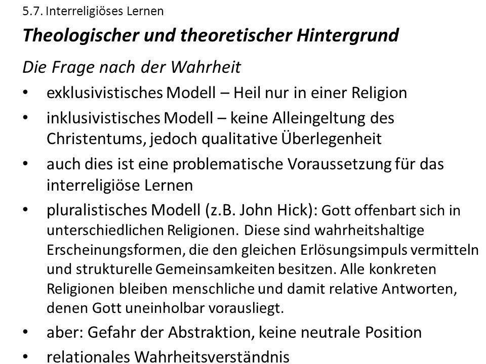 5.7. Interreligiöses Lernen Theologischer und theoretischer Hintergrund Die Frage nach der Wahrheit exklusivistisches Modell – Heil nur in einer Relig