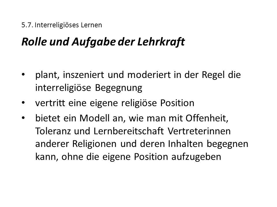 5.7. Interreligiöses Lernen Rolle und Aufgabe der Lehrkraft plant, inszeniert und moderiert in der Regel die interreligiöse Begegnung vertritt eine ei
