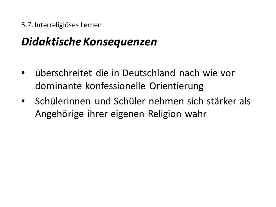 5.7. Interreligiöses Lernen Didaktische Konsequenzen überschreitet die in Deutschland nach wie vor dominante konfessionelle Orientierung Schülerinnen
