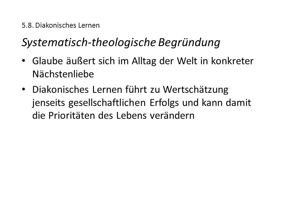 5.8. Diakonisches Lernen Systematisch-theologische Begründung Glaube äußert sich im Alltag der Welt in konkreter Nächstenliebe Diakonisches Lernen füh