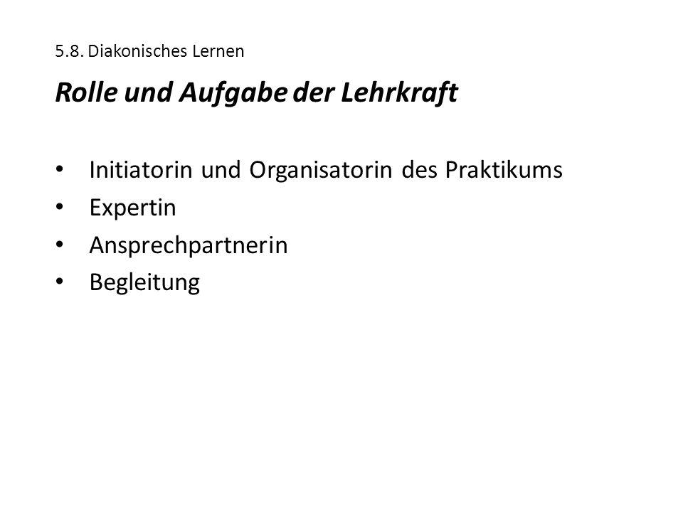 5.8. Diakonisches Lernen Rolle und Aufgabe der Lehrkraft Initiatorin und Organisatorin des Praktikums Expertin Ansprechpartnerin Begleitung