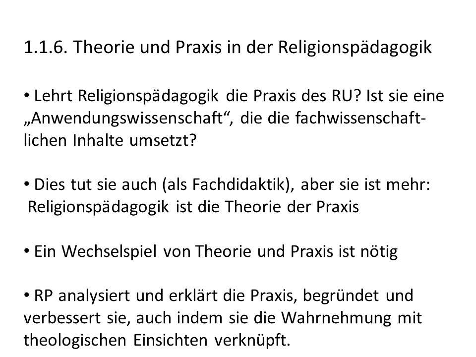 """1.1.6. Theorie und Praxis in der Religionspädagogik Lehrt Religionspädagogik die Praxis des RU? Ist sie eine """"Anwendungswissenschaft"""", die die fachwis"""