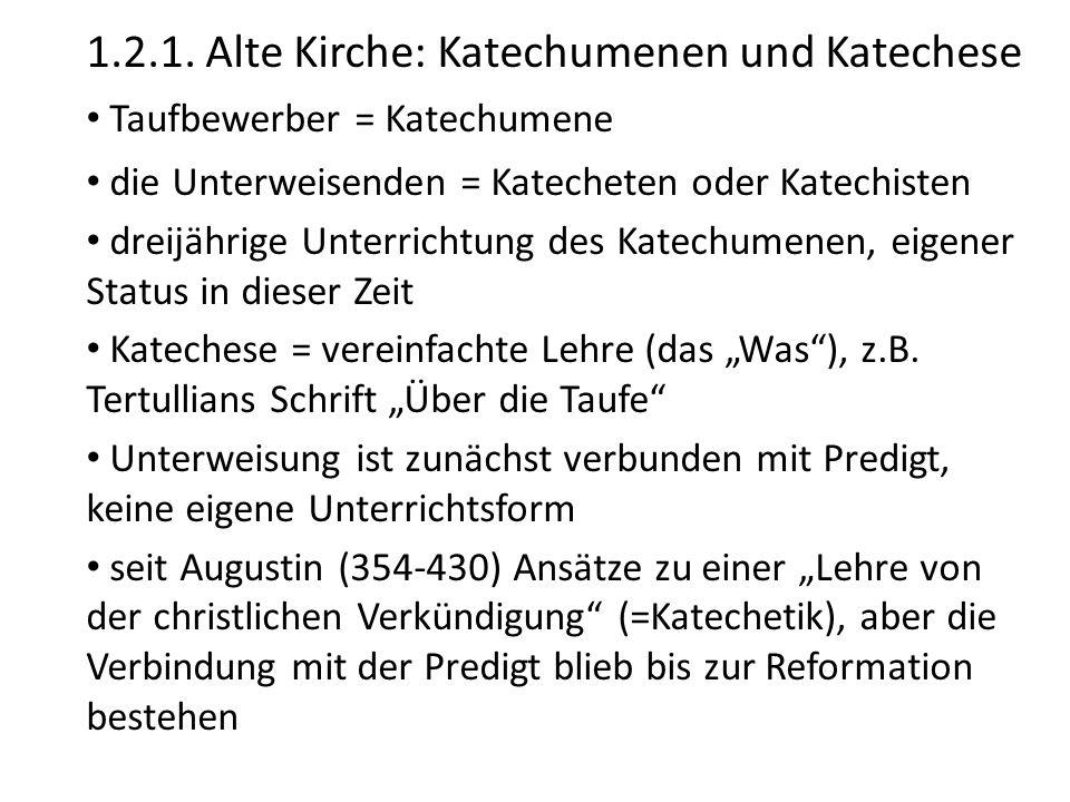 1.2.1. Alte Kirche: Katechumenen und Katechese Taufbewerber = Katechumene die Unterweisenden = Katecheten oder Katechisten dreijährige Unterrichtung d