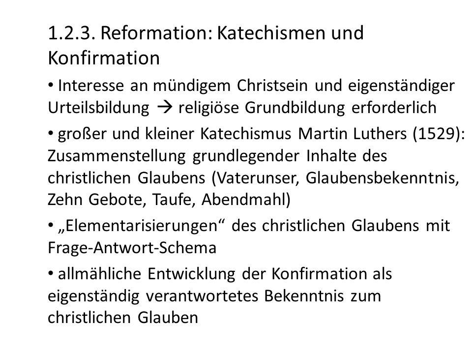 1.2.3. Reformation: Katechismen und Konfirmation Interesse an mündigem Christsein und eigenständiger Urteilsbildung  religiöse Grundbildung erforderl