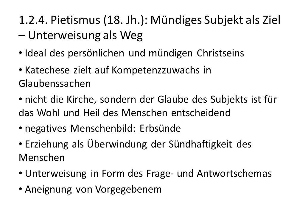 1.2.4. Pietismus (18. Jh.): Mündiges Subjekt als Ziel – Unterweisung als Weg Ideal des persönlichen und mündigen Christseins Katechese zielt auf Kompe