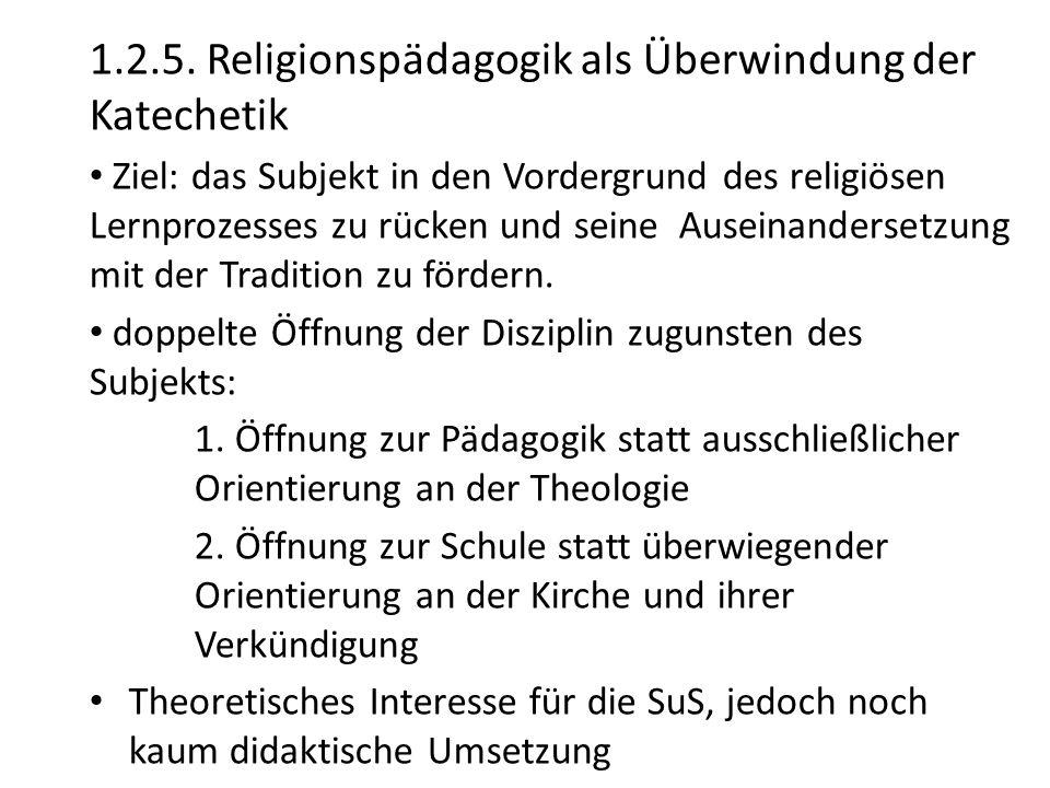 1.2.5. Religionspädagogik als Überwindung der Katechetik Ziel: das Subjekt in den Vordergrund des religiösen Lernprozesses zu rücken und seine Auseina