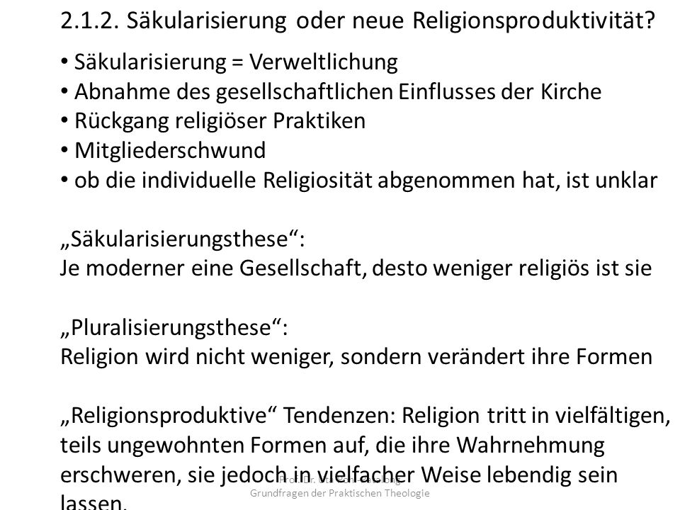 2.1.2. Säkularisierung oder neue Religionsproduktivität? Säkularisierung = Verweltlichung Abnahme des gesellschaftlichen Einflusses der Kirche Rückgan
