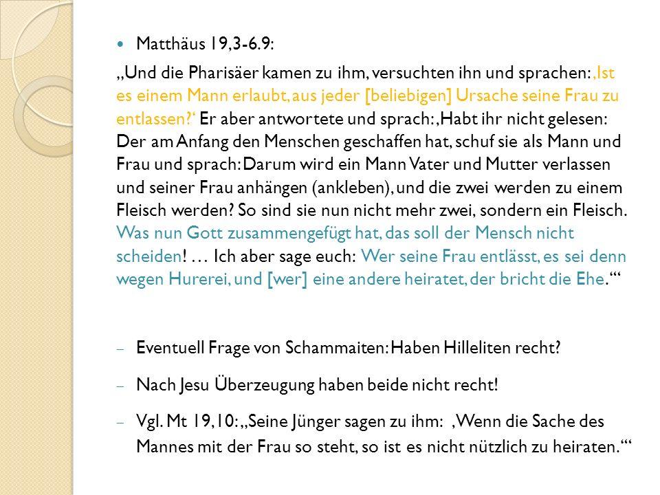 """Matthäus 19,3-6.9: """"Und die Pharisäer kamen zu ihm, versuchten ihn und sprachen: 'Ist es einem Mann erlaubt, aus jeder [beliebigen] Ursache seine Frau zu entlassen ' Er aber antwortete und sprach: 'Habt ihr nicht gelesen: Der am Anfang den Menschen geschaffen hat, schuf sie als Mann und Frau und sprach: Darum wird ein Mann Vater und Mutter verlassen und seiner Frau anhängen (ankleben), und die zwei werden zu einem Fleisch werden."""