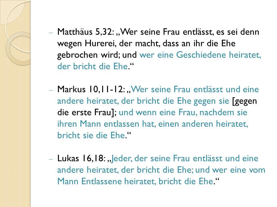 """ Matthäus 5,32: """"Wer seine Frau entlässt, es sei denn wegen Hurerei, der macht, dass an ihr die Ehe gebrochen wird; und wer eine Geschiedene heiratet, der bricht die Ehe.  Markus 10,11-12: """"Wer seine Frau entlässt und eine andere heiratet, der bricht die Ehe gegen sie [gegen die erste Frau]; und wenn eine Frau, nachdem sie ihren Mann entlassen hat, einen anderen heiratet, bricht sie die Ehe.  Lukas 16,18: """"Jeder, der seine Frau entlässt und eine andere heiratet, der bricht die Ehe; und wer eine vom Mann Entlassene heiratet, bricht die Ehe."""