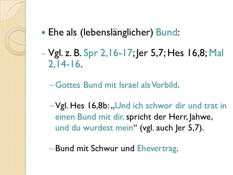 Ehe als (lebenslänglicher) Bund:  Vgl. z. B. Spr 2,16-17; Jer 5,7; Hes 16,8; Mal 2,14-16.