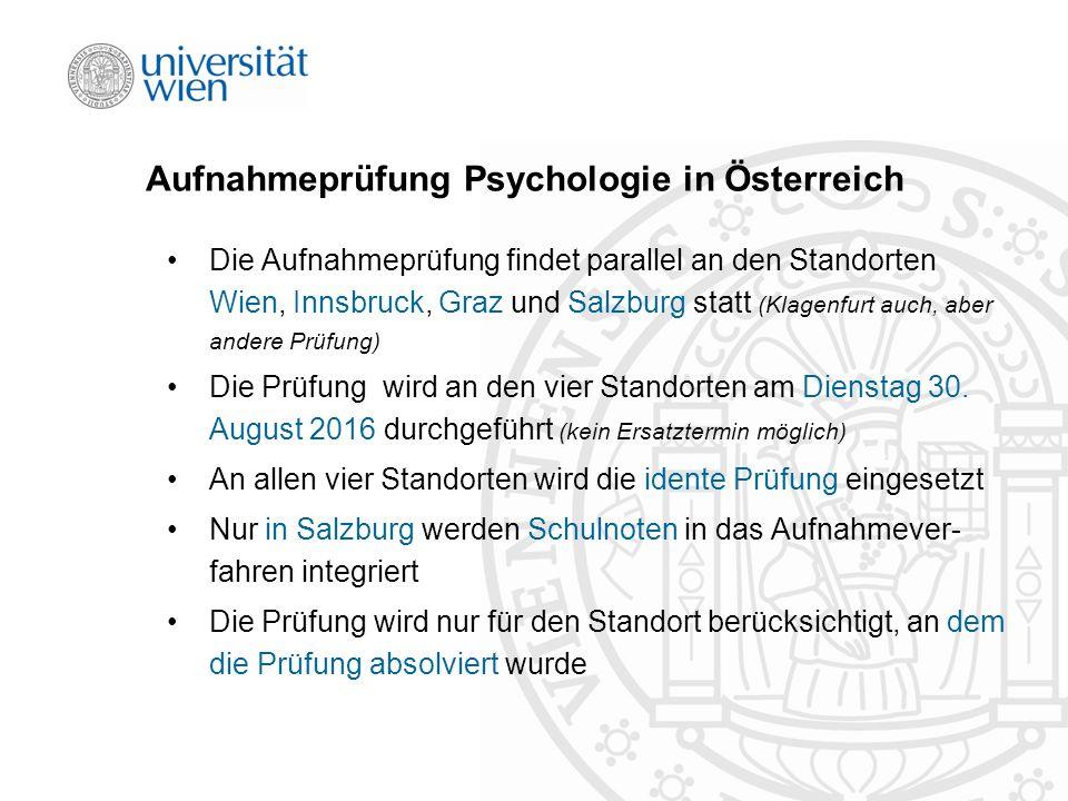 Aufnahmeprüfung Psychologie in Österreich Die Aufnahmeprüfung findet parallel an den Standorten Wien, Innsbruck, Graz und Salzburg statt (Klagenfurt auch, aber andere Prüfung) Die Prüfung wird an den vier Standorten am Dienstag 30.