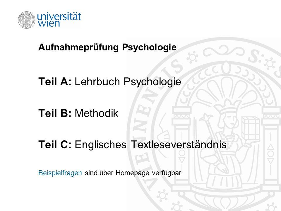 Aufnahmeprüfung Psychologie Teil A: Lehrbuch Psychologie Teil B: Methodik Teil C: Englisches Textleseverständnis Beispielfragen sind über Homepage verfügbar