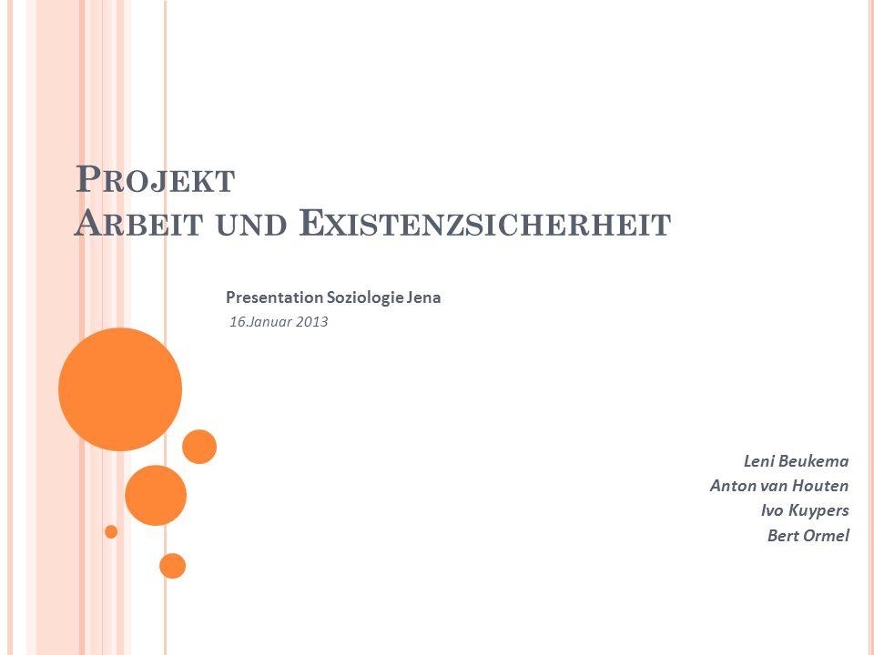 P ROJEKT A RBEIT UND E XISTENZSICHERHEIT Presentation Soziologie Jena 16.Januar 2013 Leni Beukema Anton van Houten Ivo Kuypers Bert Ormel