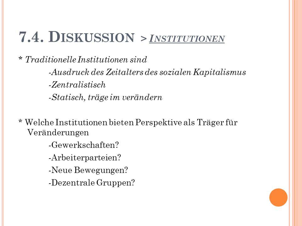 7.4. D ISKUSSION > I NSTITUTIONEN * Traditionelle Institutionen sind -Ausdruck des Zeitalters des sozialen Kapitalismus -Zentralistisch -Statisch, trä
