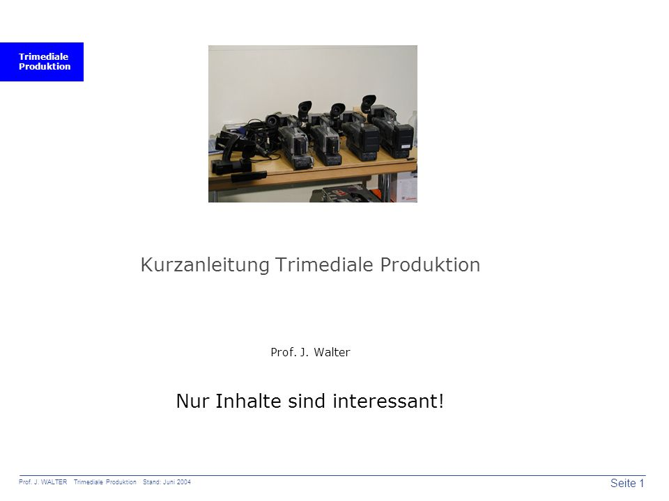 Trimediale Produktion Seite 1 Prof. J. WALTER Trimediale Produktion Stand: Juni 2004 Kurzanleitung Trimediale Produktion Prof. J. Walter Nur Inhalte s
