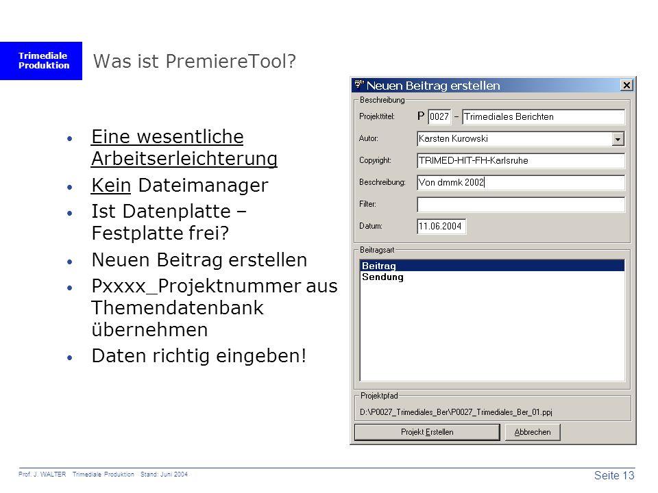 Trimediale Produktion Seite 13 Prof. J. WALTER Trimediale Produktion Stand: Juni 2004 Was ist PremiereTool?  Eine wesentliche Arbeitserleichterung 