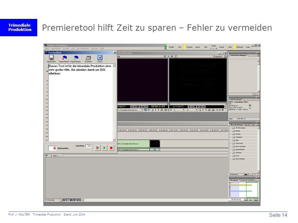 Trimediale Produktion Seite 14 Prof. J. WALTER Trimediale Produktion Stand: Juni 2004 Premieretool hilft Zeit zu sparen – Fehler zu vermeiden