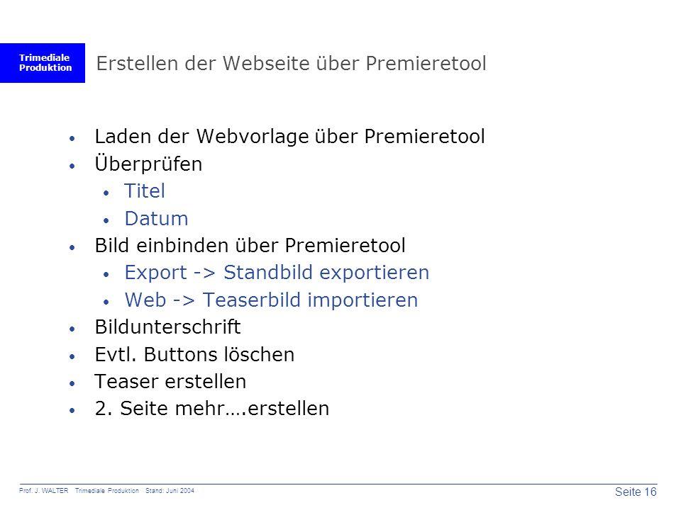 Trimediale Produktion Seite 16 Prof. J. WALTER Trimediale Produktion Stand: Juni 2004 Erstellen der Webseite über Premieretool  Laden der Webvorlage