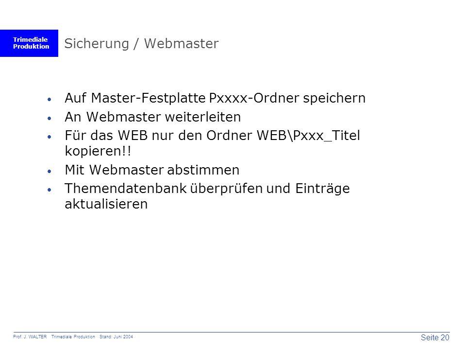Trimediale Produktion Seite 20 Prof. J. WALTER Trimediale Produktion Stand: Juni 2004 Sicherung / Webmaster  Auf Master-Festplatte Pxxxx-Ordner speic