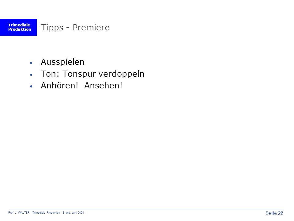 Trimediale Produktion Seite 26 Prof. J. WALTER Trimediale Produktion Stand: Juni 2004 Tipps - Premiere  Ausspielen  Ton: Tonspur verdoppeln  Anhöre