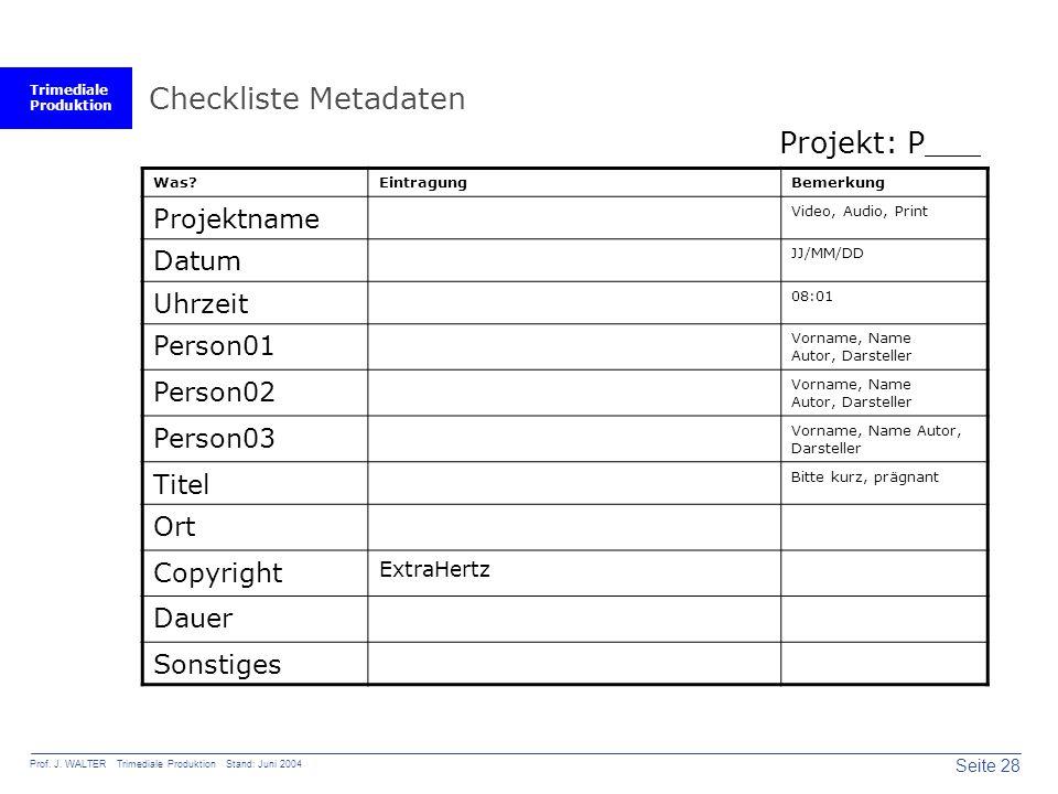 Trimediale Produktion Seite 28 Prof. J. WALTER Trimediale Produktion Stand: Juni 2004 Checkliste Metadaten Was?EintragungBemerkung Projektname Video,