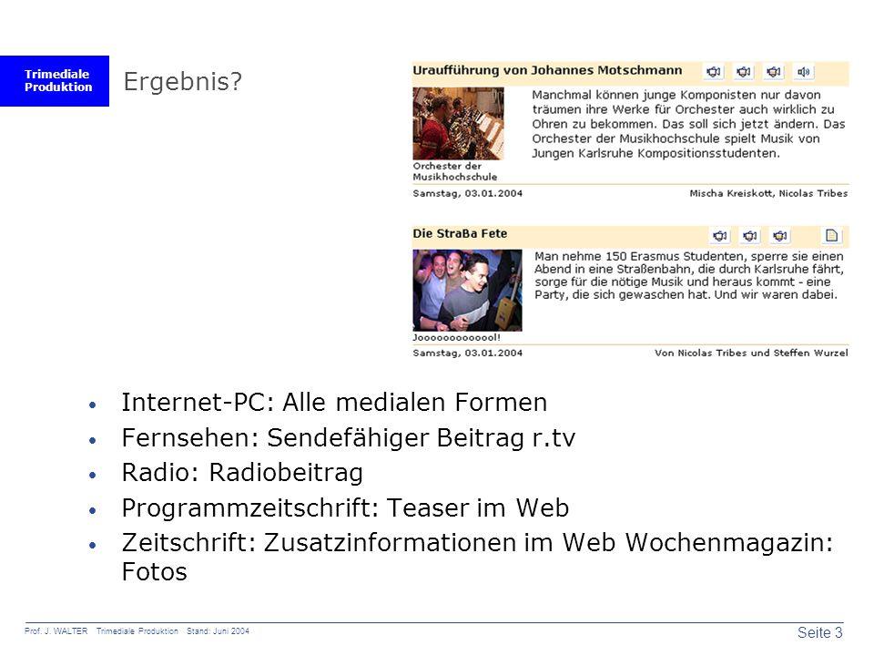 Trimediale Produktion Seite 3 Prof. J. WALTER Trimediale Produktion Stand: Juni 2004 Ergebnis?  Internet-PC: Alle medialen Formen  Fernsehen: Sendef